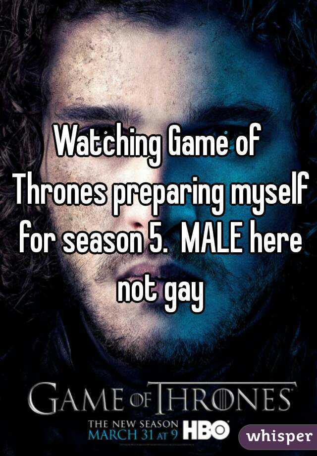 Watching Game of Thrones preparing myself for season 5.  MALE here not gay