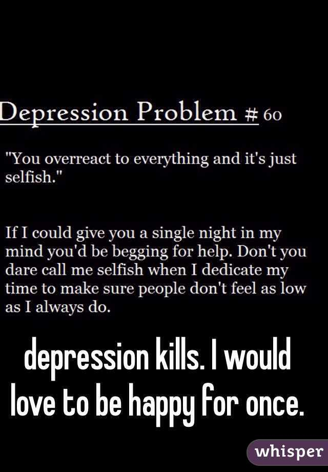 depression kills. I would love to be happy for once.