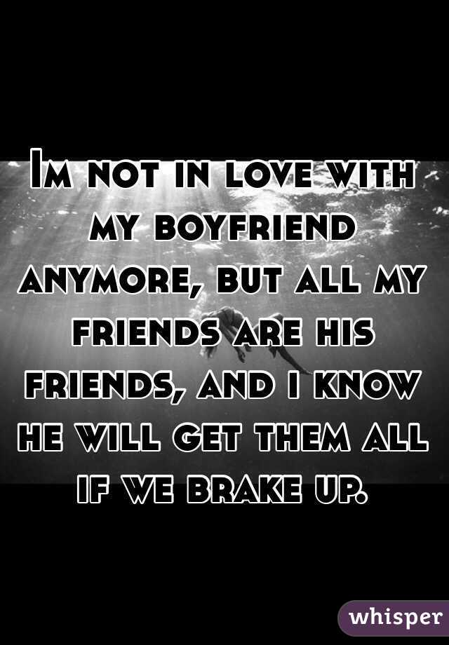 Im not in love with my boyfriend anymore, but all my friends are his friends, and i know he will get them all if we brake up.
