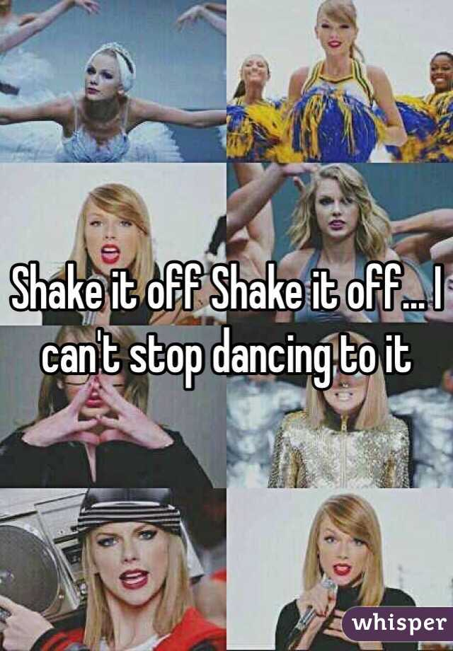 Shake it off Shake it off... I can't stop dancing to it
