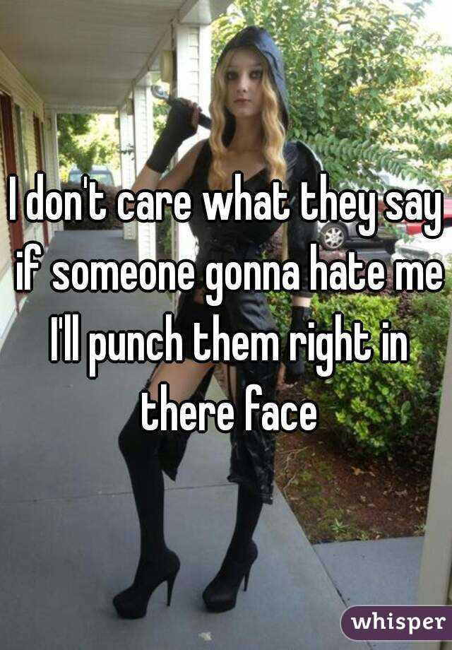 I don't care what they say if someone gonna hate me I'll punch them right in there face
