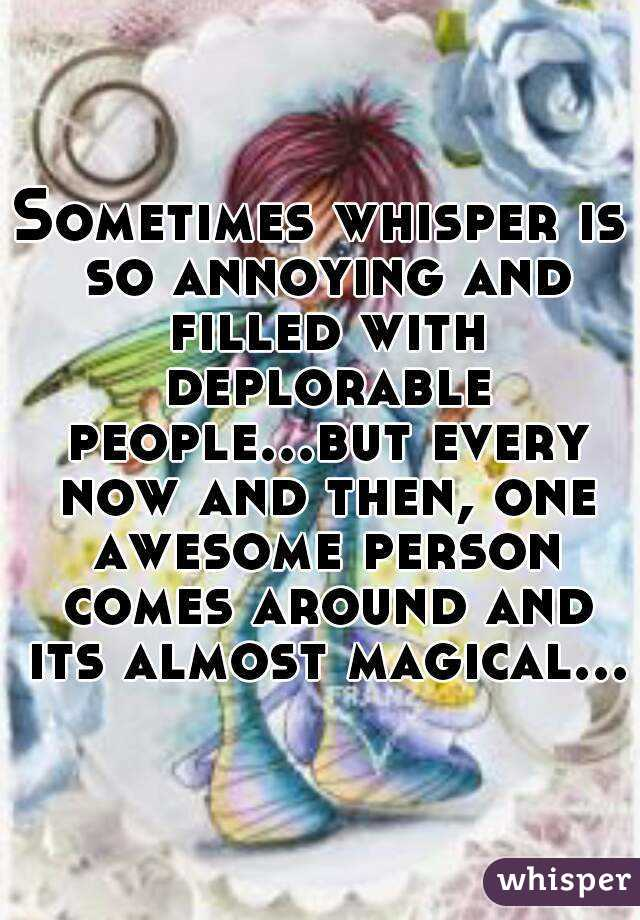 Sometimes whisper is so annoying and filled with deplorable people...but every now and then, one awesome person comes around and its almost magical...