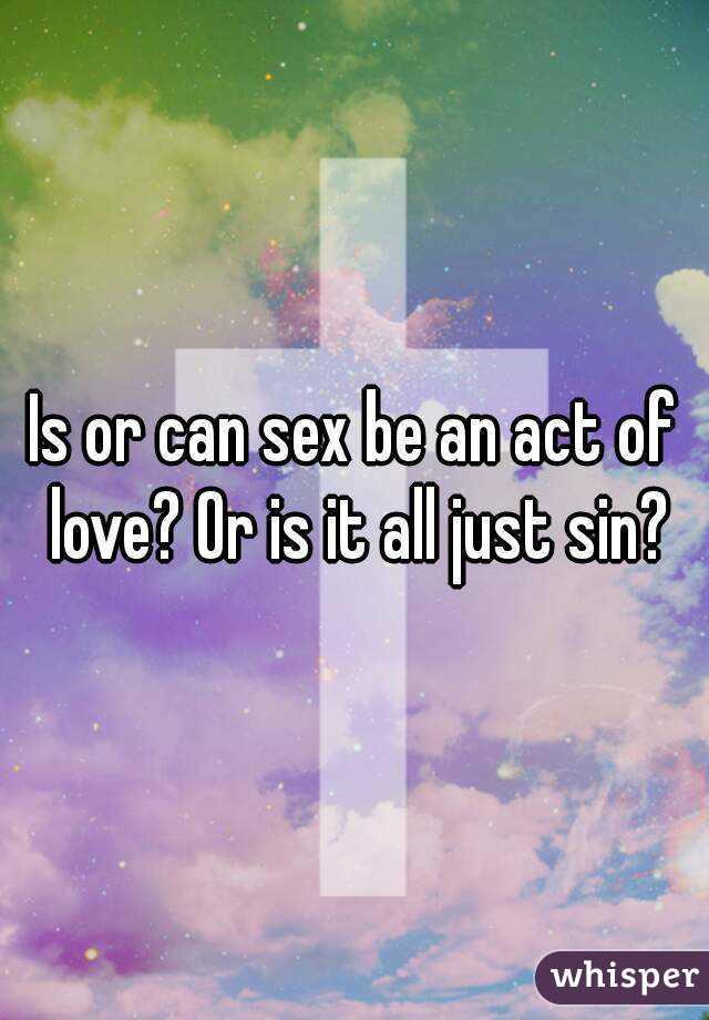 Is or can sex be an act of love? Or is it all just sin?