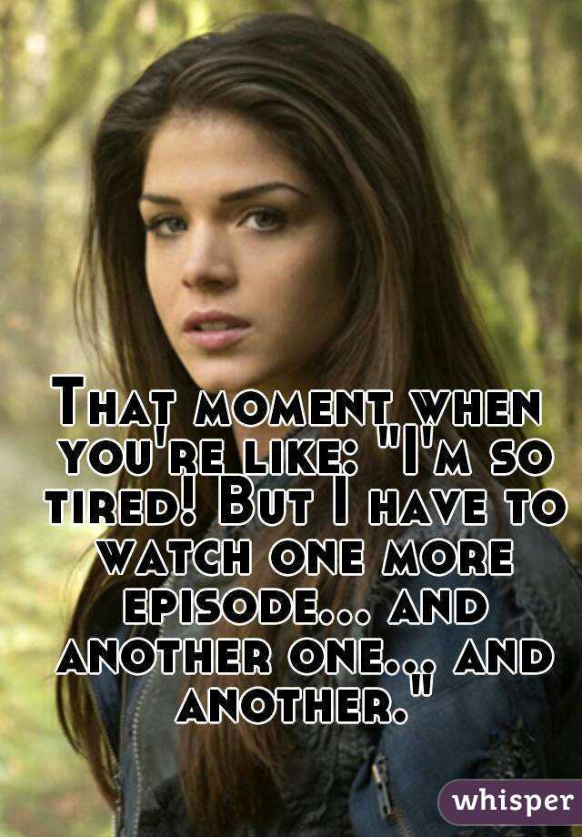 "That moment when you're like: ""I'm so tired! But I have to watch one more episode... and another one... and another."""