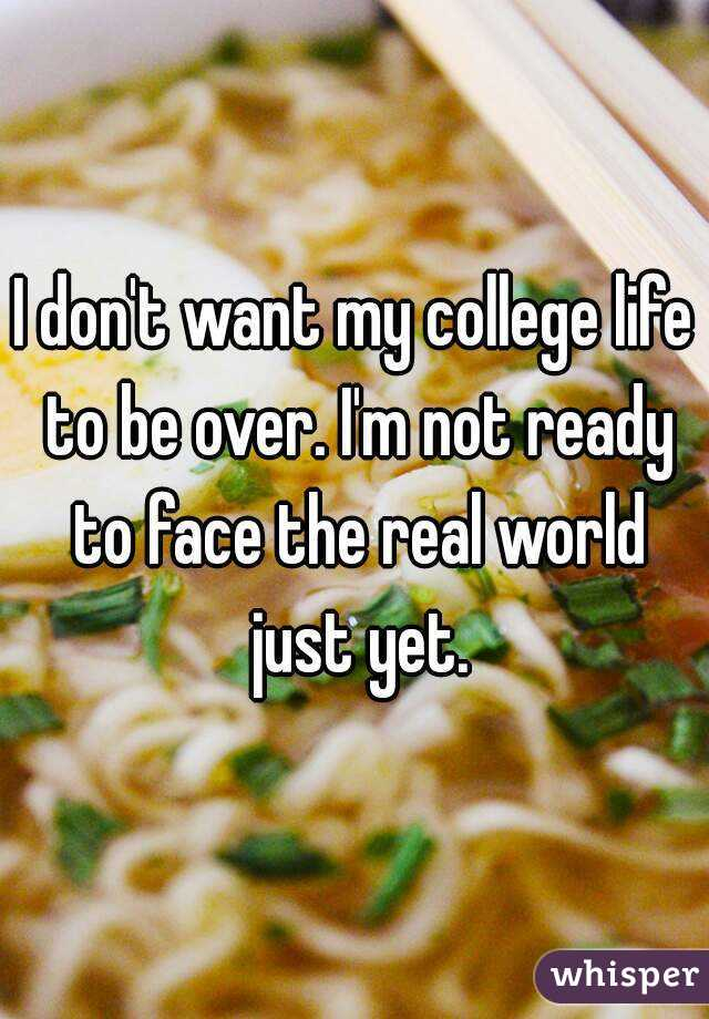 I don't want my college life to be over. I'm not ready to face the real world just yet.