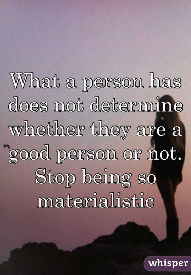 What a person has does not determine whether they are a good person or not. Stop being so materialistic