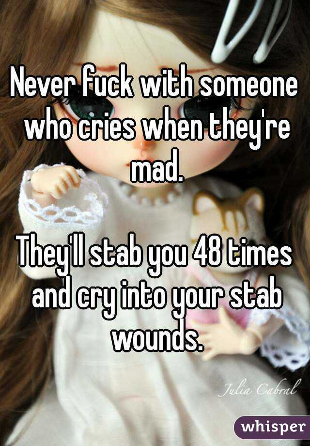 Never fuck with someone who cries when they're mad.  They'll stab you 48 times and cry into your stab wounds.