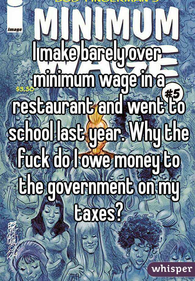 I make barely over minimum wage in a restaurant and went to school last year. Why the fuck do I owe money to the government on my taxes?