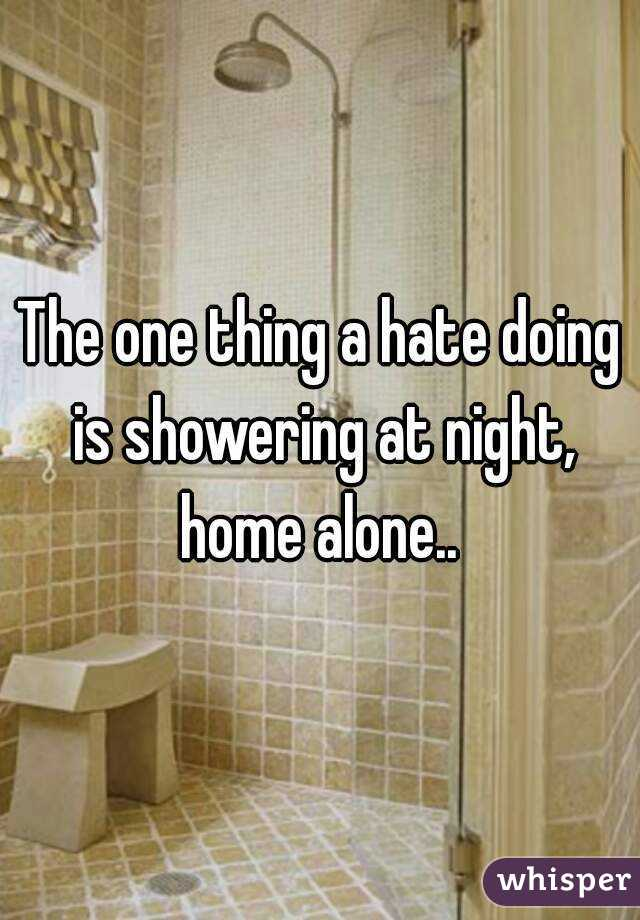The one thing a hate doing is showering at night, home alone..