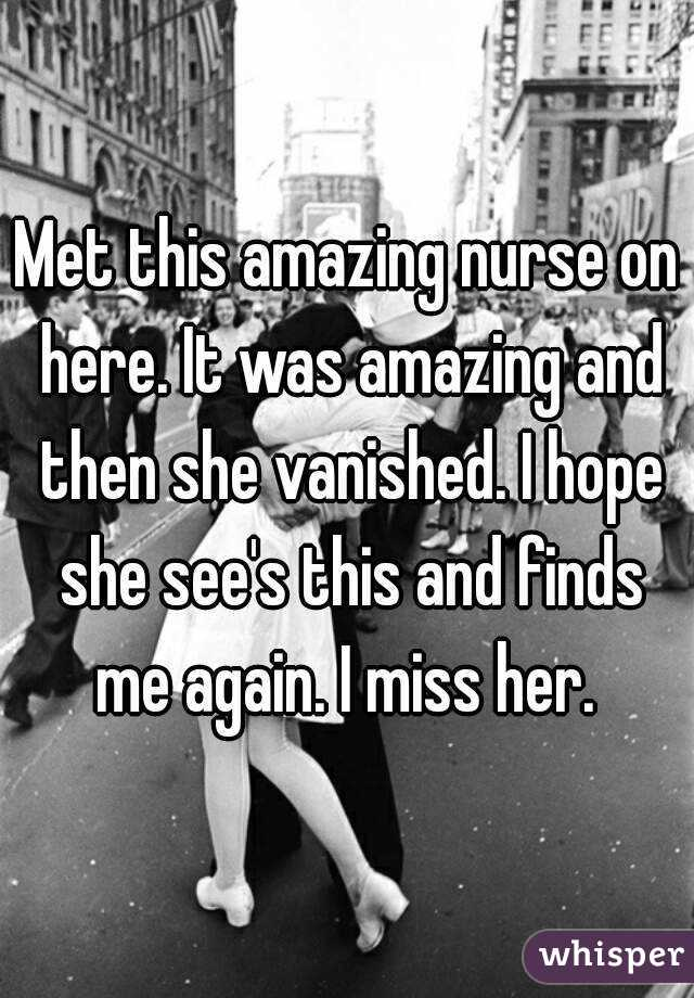 Met this amazing nurse on here. It was amazing and then she vanished. I hope she see's this and finds me again. I miss her.