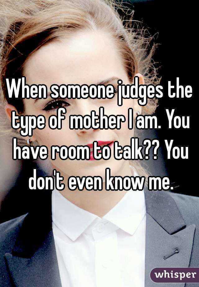 When someone judges the type of mother I am. You have room to talk?? You don't even know me.