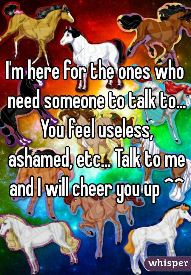 I'm here for the ones who need someone to talk to... You feel useless, ashamed, etc... Talk to me and I will cheer you up ^^