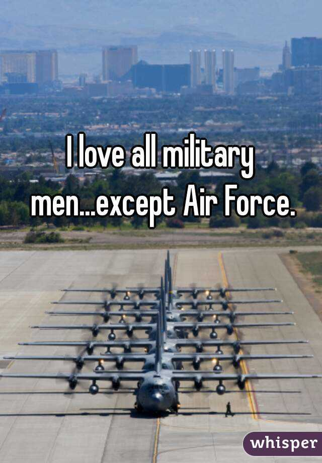 I love all military men...except Air Force.