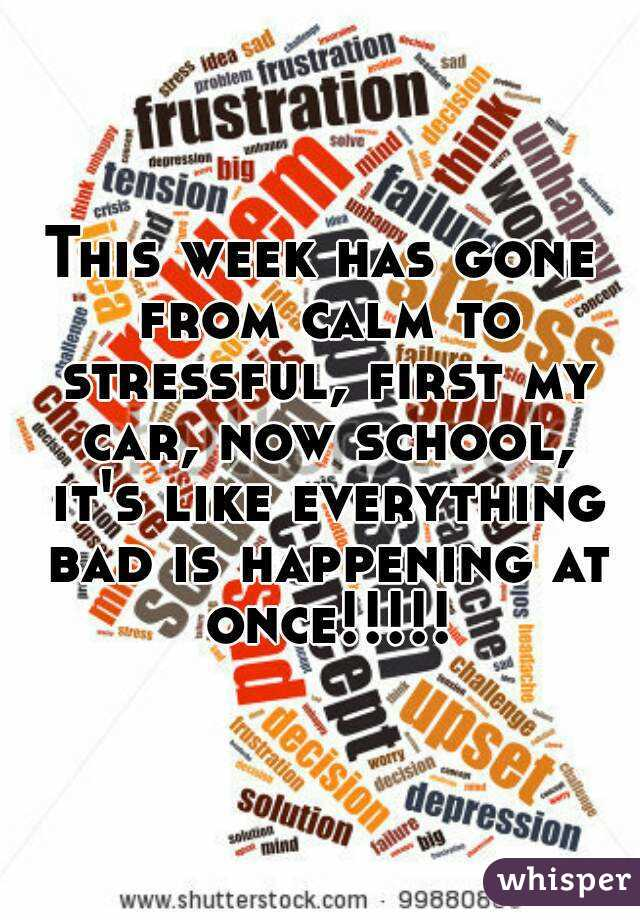 This week has gone from calm to stressful, first my car, now school, it's like everything bad is happening at once!!!!!