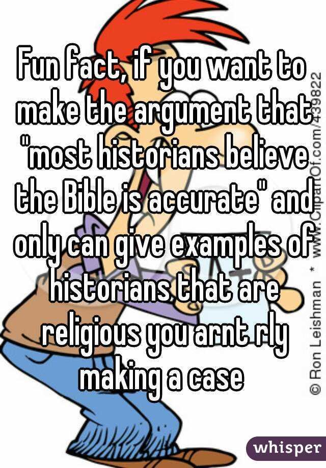 """Fun fact, if you want to make the argument that """"most historians believe the Bible is accurate"""" and only can give examples of historians that are religious you arnt rly making a case"""