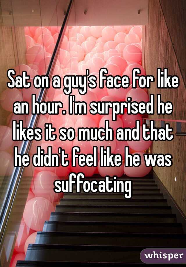 Sat on a guy's face for like an hour. I'm surprised he likes it so much and that he didn't feel like he was suffocating