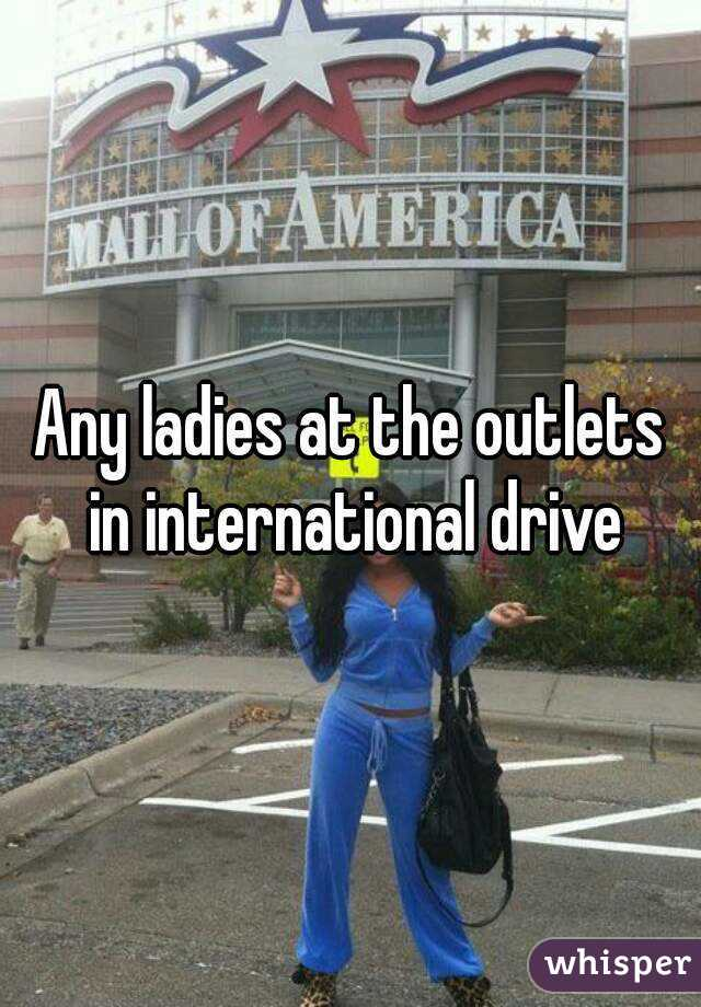 Any ladies at the outlets in international drive
