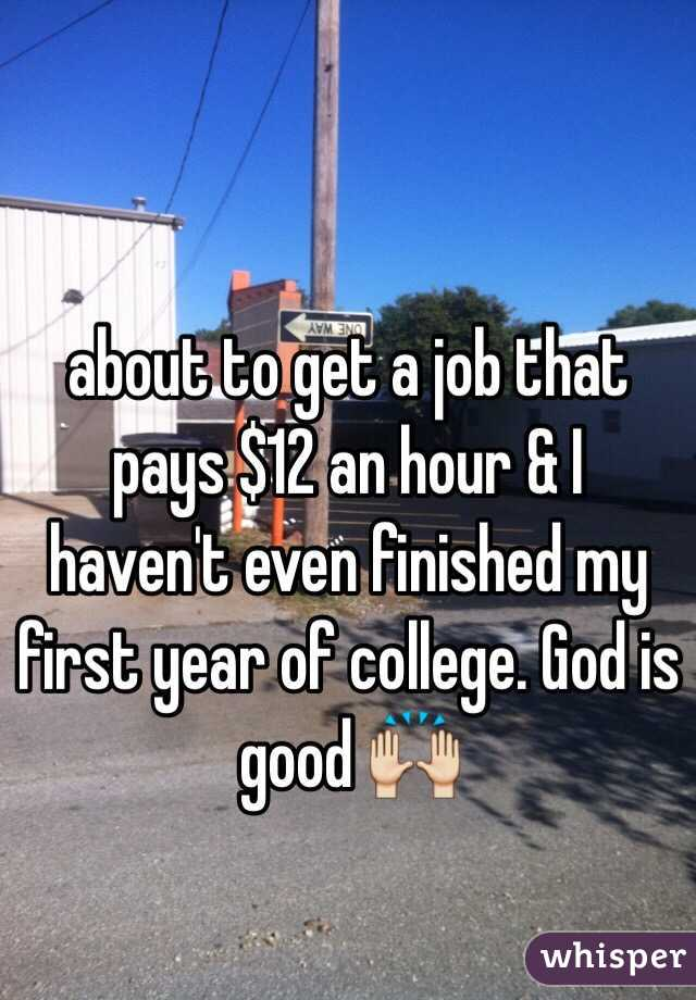 about to get a job that pays $12 an hour & I haven't even finished my first year of college. God is good 🙌