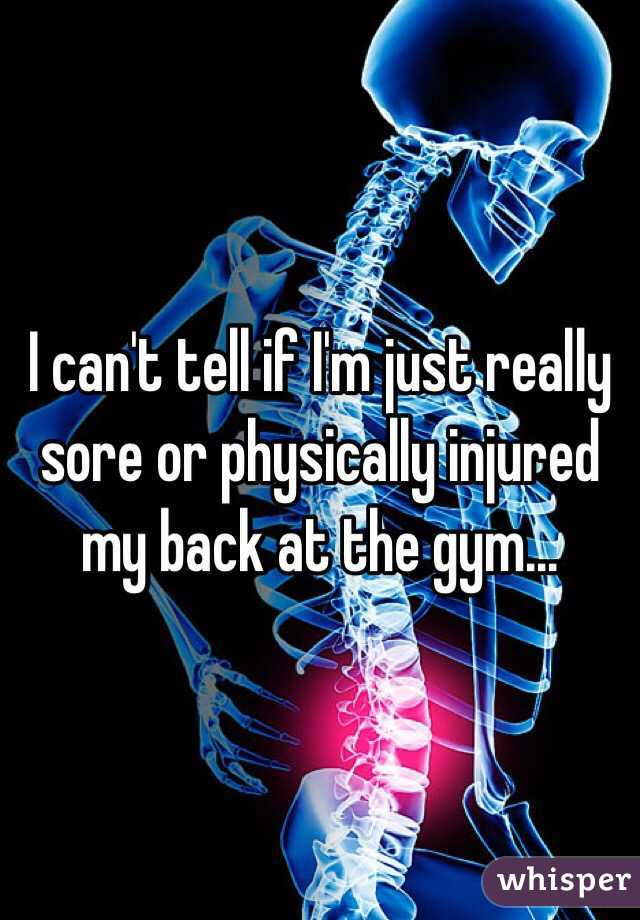 I can't tell if I'm just really sore or physically injured my back at the gym...