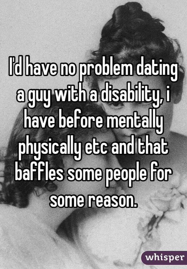 I'd have no problem dating a guy with a disability, i have before mentally physically etc and that baffles some people for some reason.