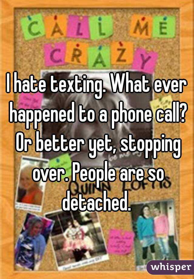 I hate texting. What ever happened to a phone call? Or better yet, stopping over. People are so detached.