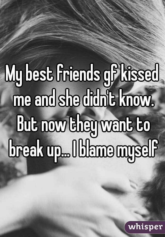 My best friends gf kissed me and she didn't know. But now they want to break up... I blame myself