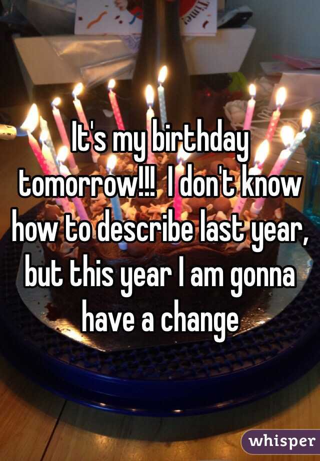 It's my birthday tomorrow!!!  I don't know how to describe last year,  but this year I am gonna have a change