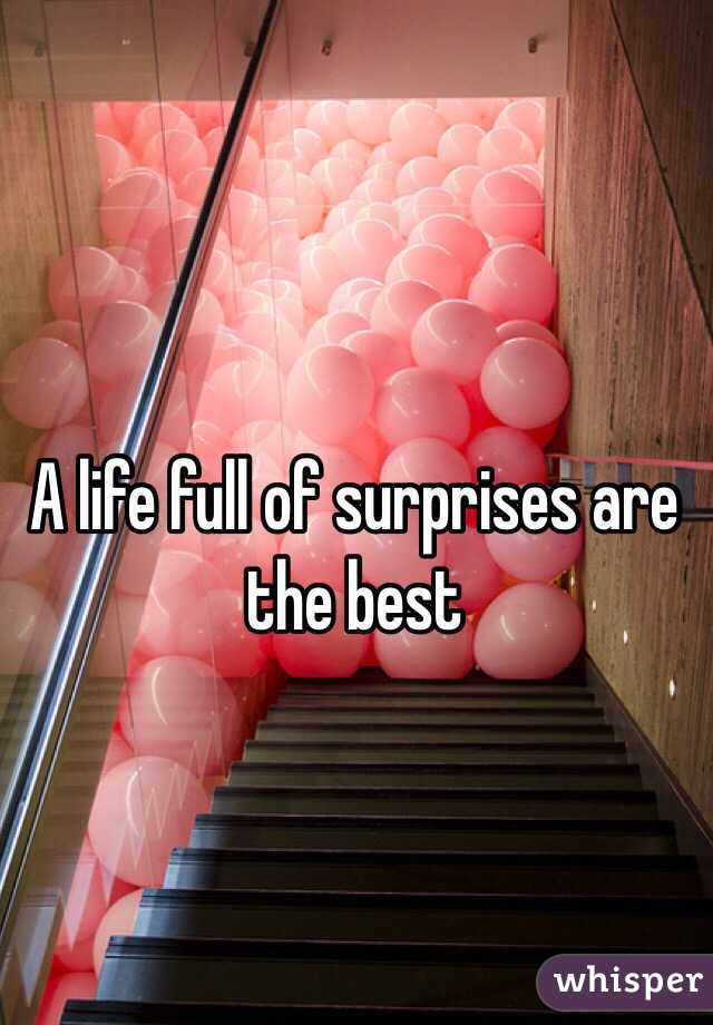 A life full of surprises are the best