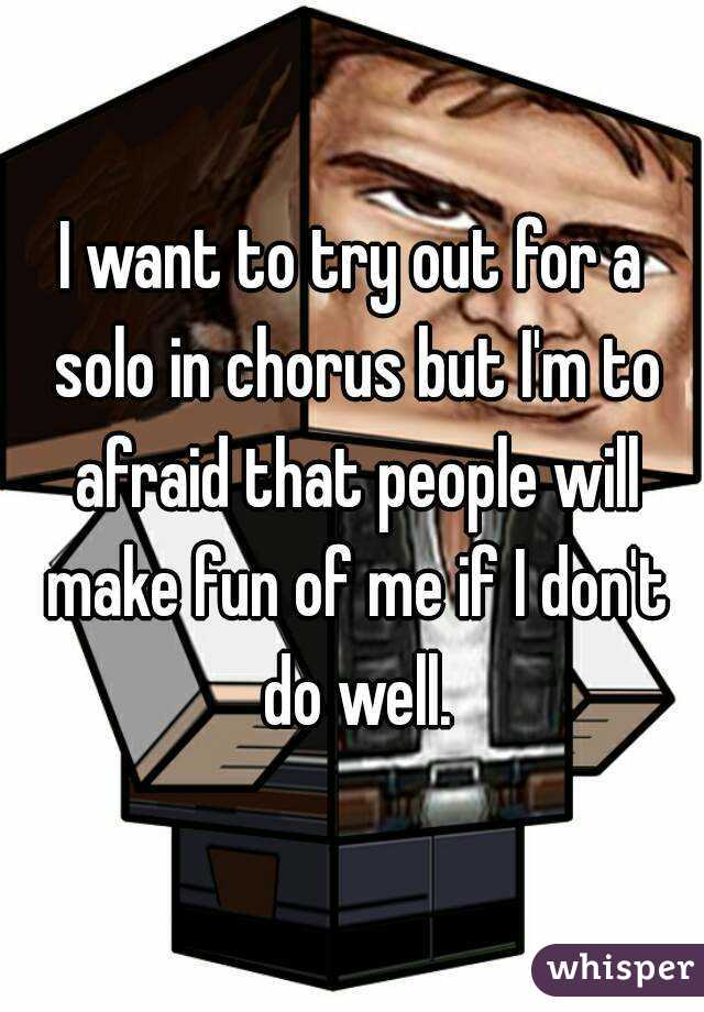 I want to try out for a solo in chorus but I'm to afraid that people will make fun of me if I don't do well.