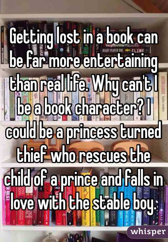 Getting lost in a book can be far more entertaining than real life. Why can't I be a book character? I could be a princess turned thief who rescues the child of a prince and falls in love with the stable boy.