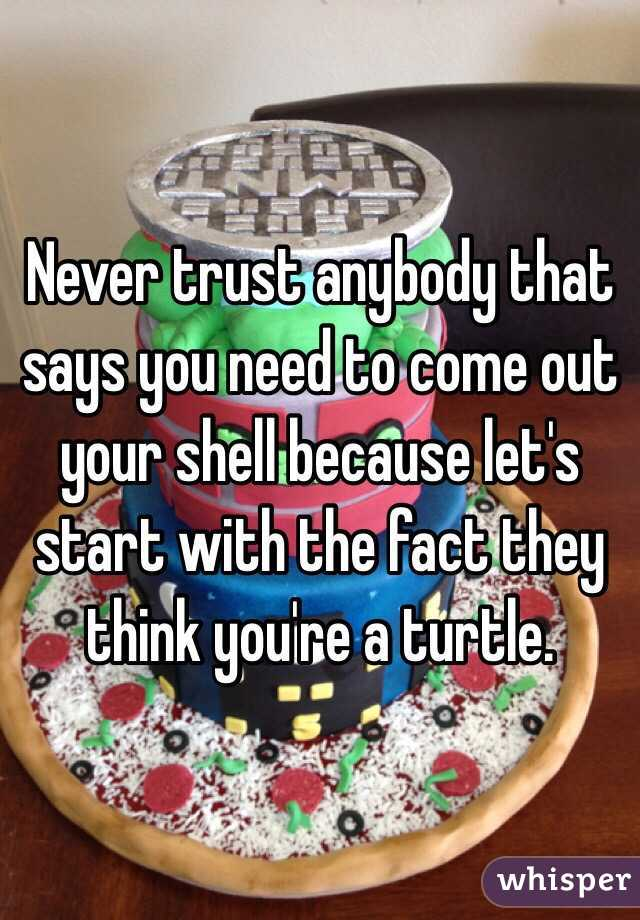 Never trust anybody that says you need to come out your shell because let's start with the fact they think you're a turtle.