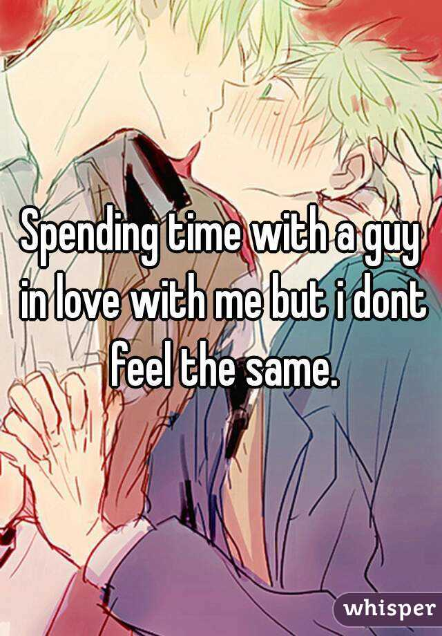 Spending time with a guy in love with me but i dont feel the same.