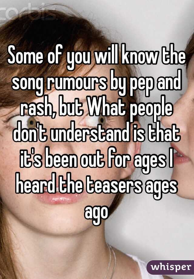 Some of you will know the song rumours by pep and rash, but What people don't understand is that it's been out for ages I heard the teasers ages ago