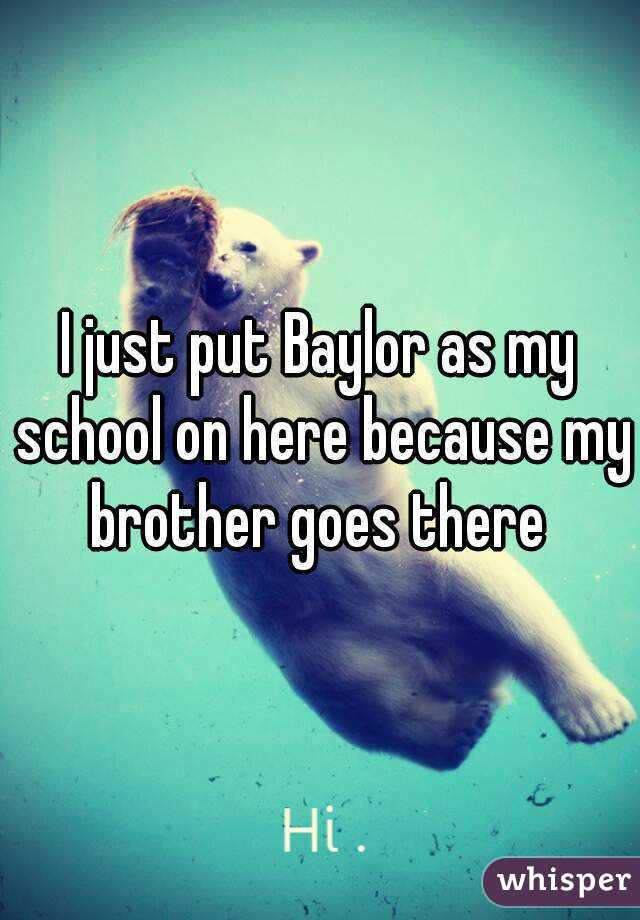 I just put Baylor as my school on here because my brother goes there