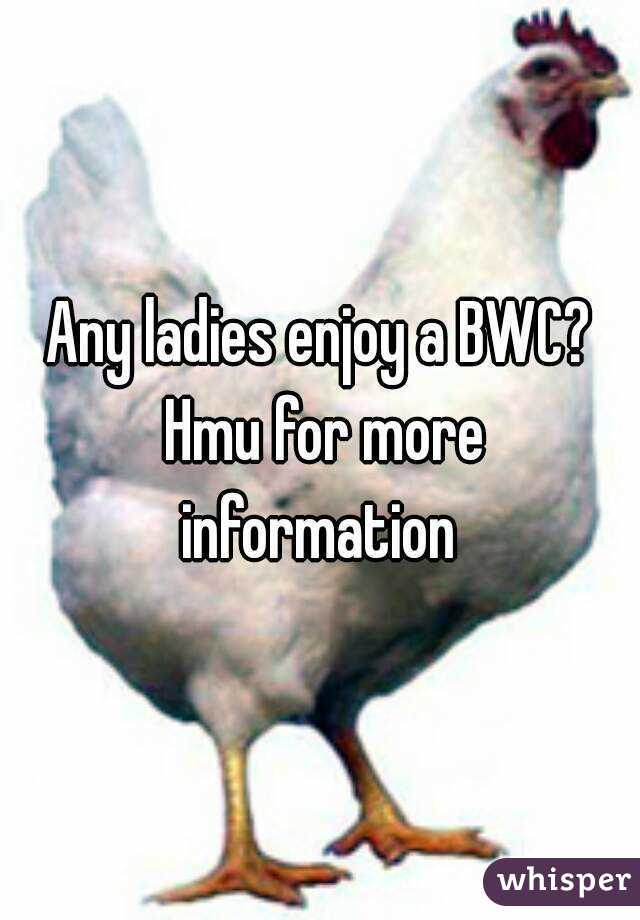 Any ladies enjoy a BWC? Hmu for more information