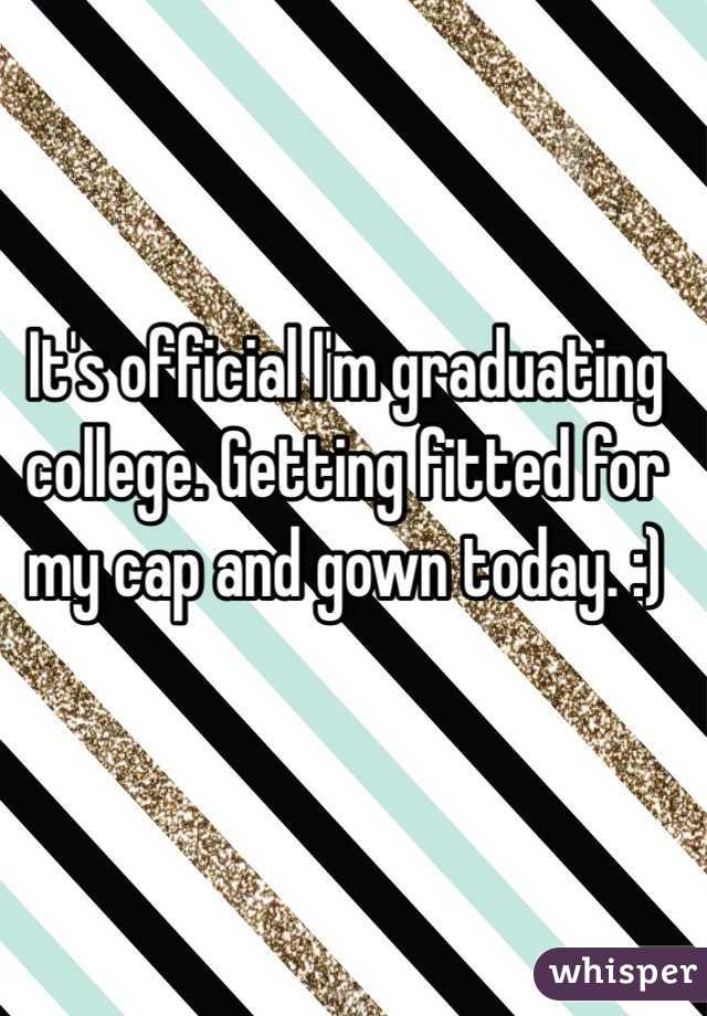 It's official I'm graduating college. Getting fitted for my cap and gown today. :)