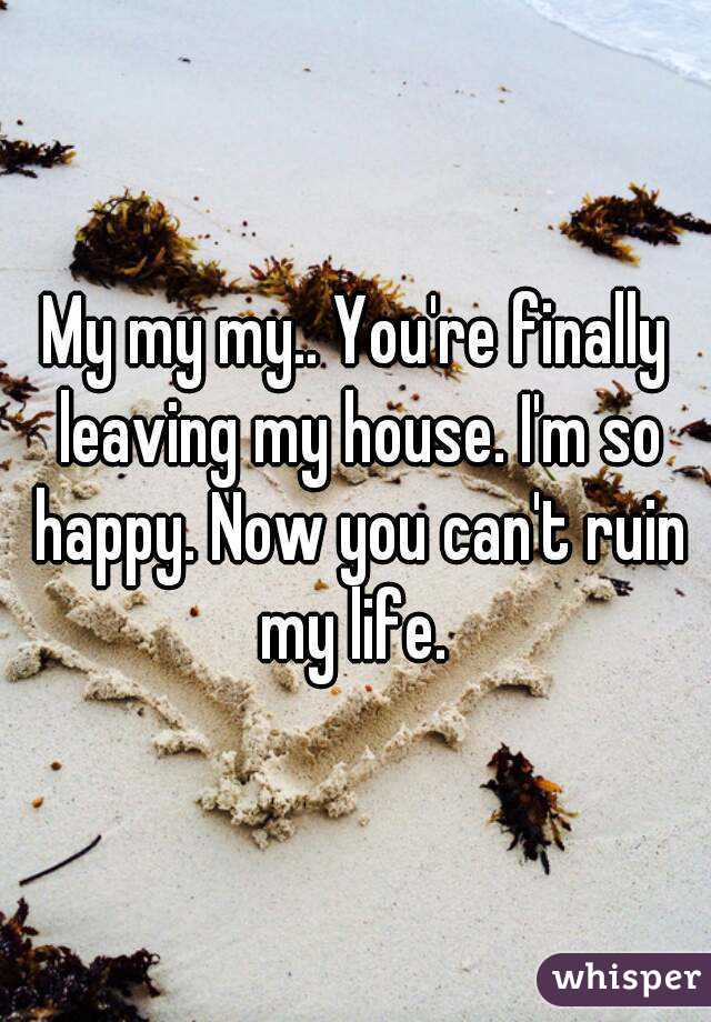 My my my.. You're finally leaving my house. I'm so happy. Now you can't ruin my life.