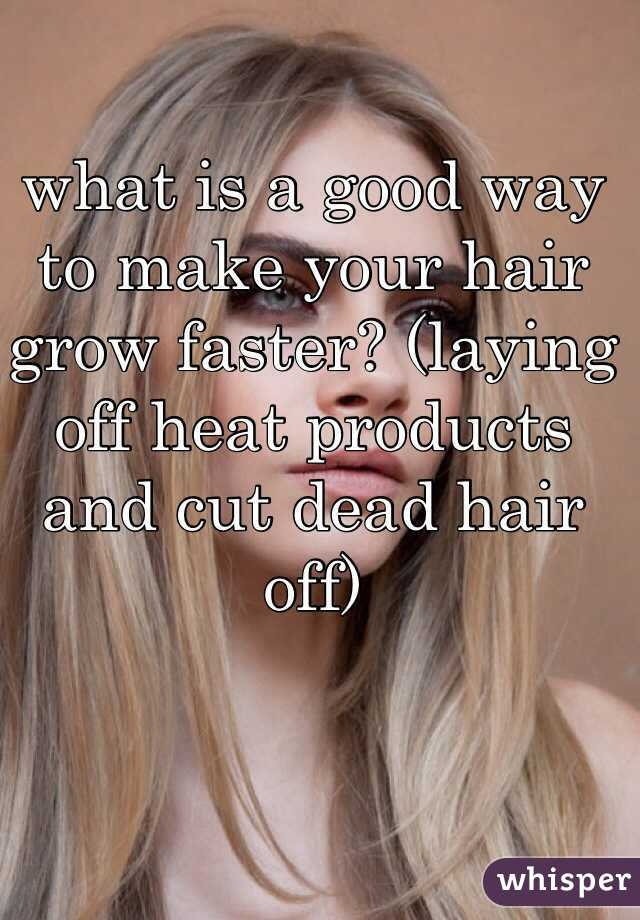 what is a good way to make your hair grow faster? (laying off heat products and cut dead hair off)