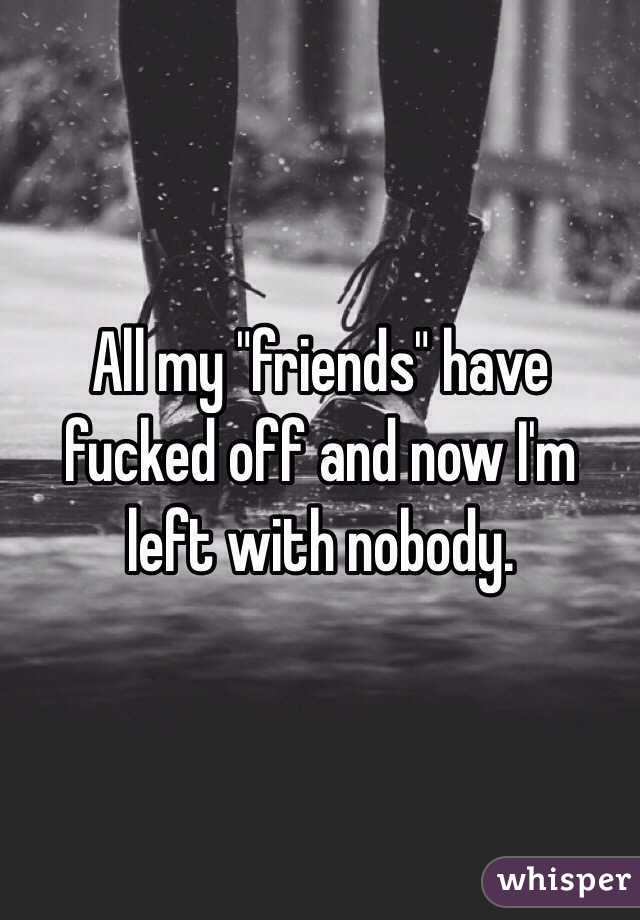 "All my ""friends"" have fucked off and now I'm left with nobody."