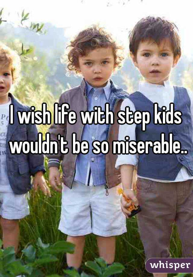 I wish life with step kids wouldn't be so miserable..