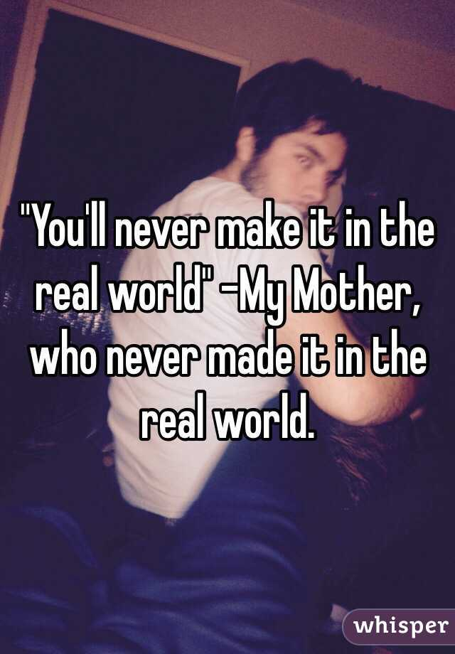 """You'll never make it in the real world"" -My Mother, who never made it in the real world."