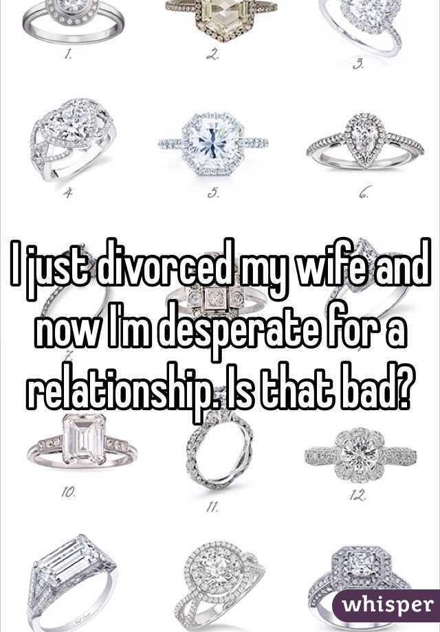 I just divorced my wife and now I'm desperate for a relationship. Is that bad?