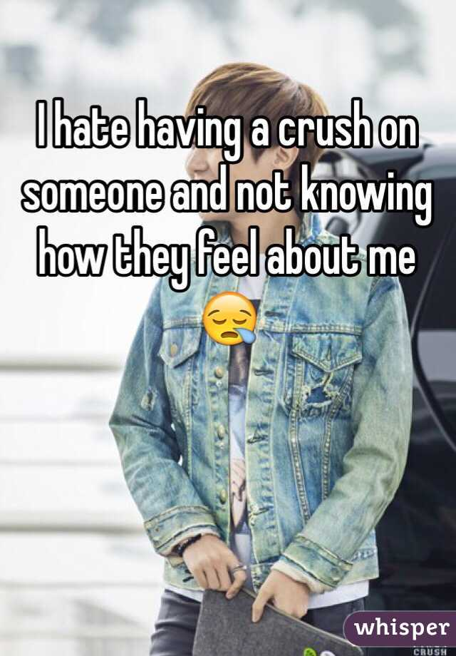 I hate having a crush on someone and not knowing how they feel about me 😪