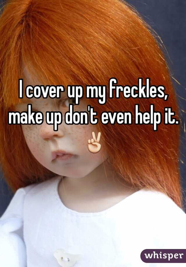I cover up my freckles, make up don't even help it. ✌️