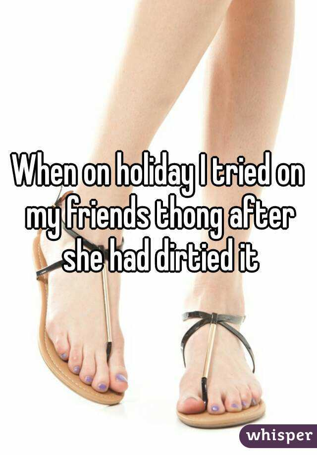 When on holiday I tried on my friends thong after she had dirtied it