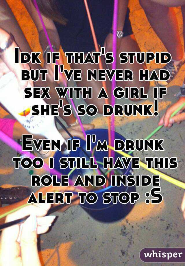 Idk if that's stupid but I've never had sex with a girl if she's so drunk!  Even if I'm drunk too i still have this role and inside alert to stop :S