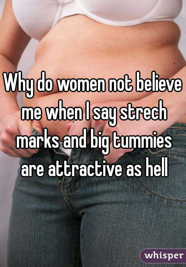 Why do women not believe me when I say strech marks and big tummies are attractive as hell