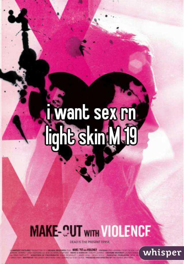 i want sex rn light skin M 19