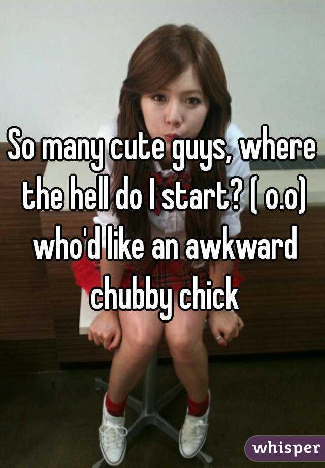 So many cute guys, where the hell do I start? ( o.o) who'd like an awkward chubby chick