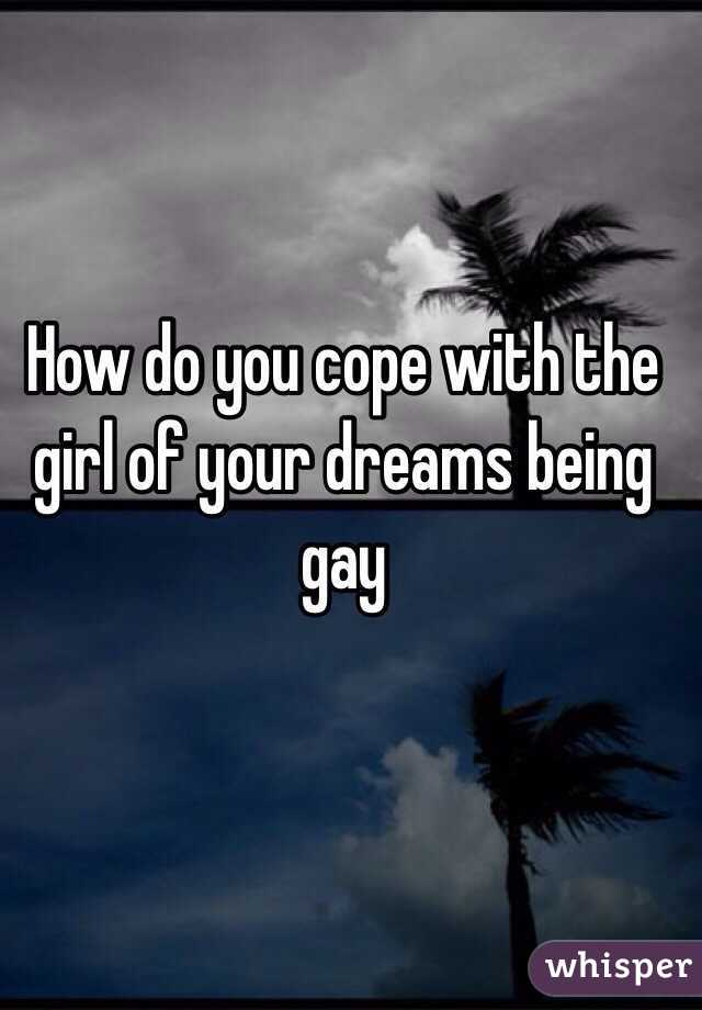 How do you cope with the girl of your dreams being gay